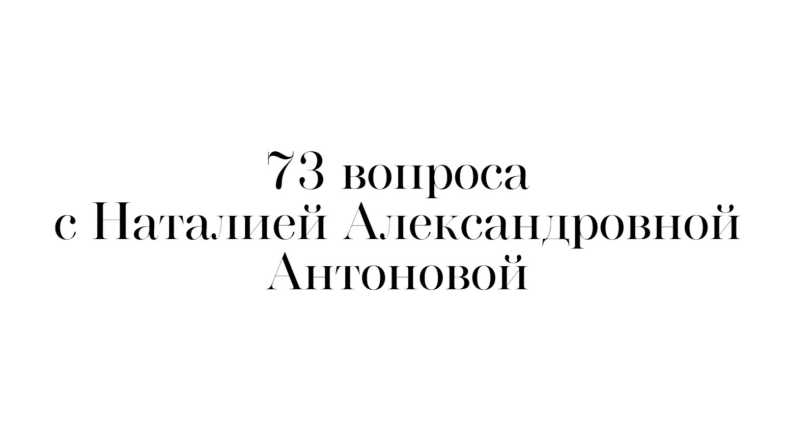 73 вопроса с Наталией Александровной Антоновой