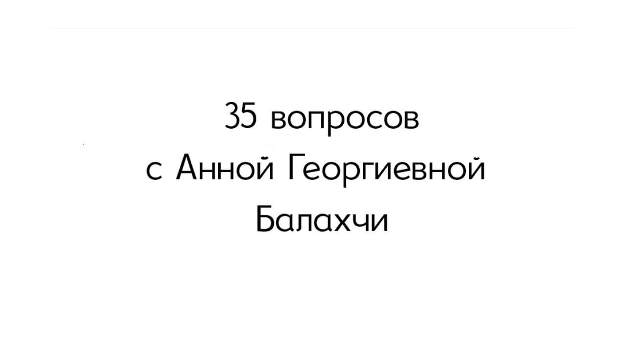 Интервью. 35 вопросов с Анной Георгиевной Балахчи